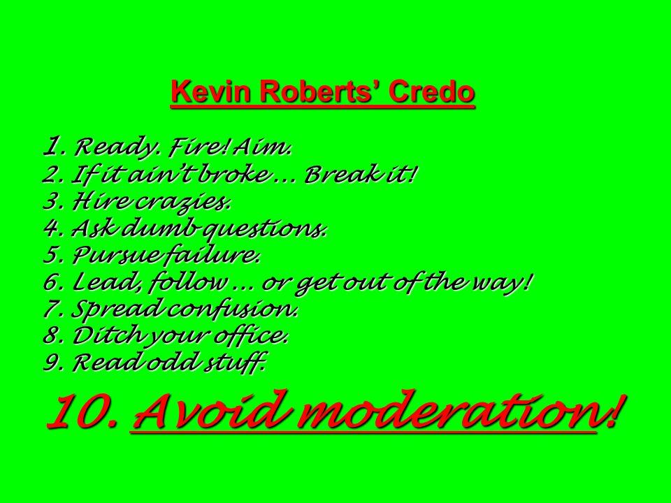 Kevin Roberts' Credo 1. Ready. Fire. Aim. 2. If it ain't broke