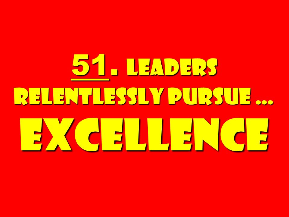 51. Leaders Relentlessly Pursue … Excellence