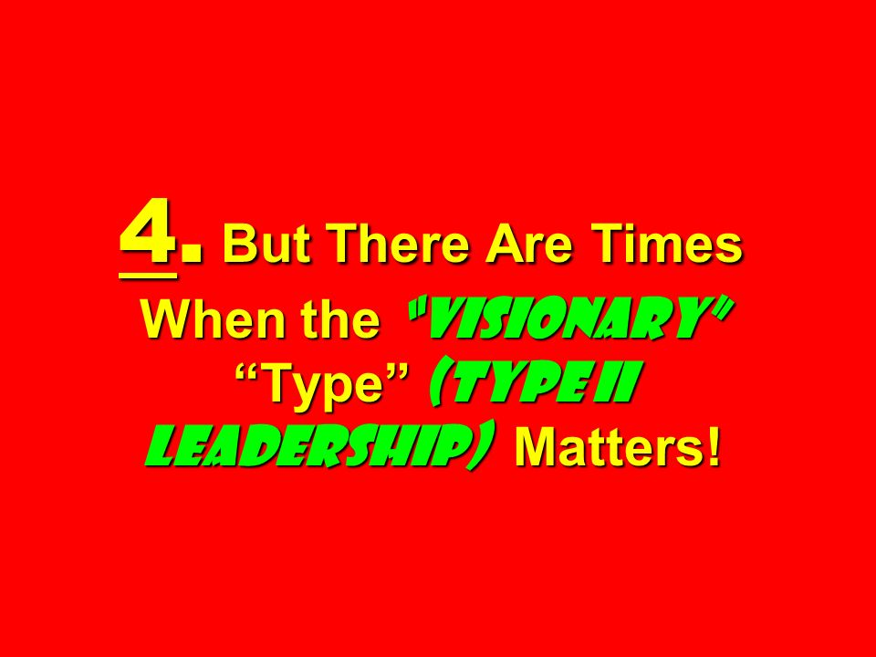 4. But There Are Times When the visionary Type (Type II Leadership) Matters!