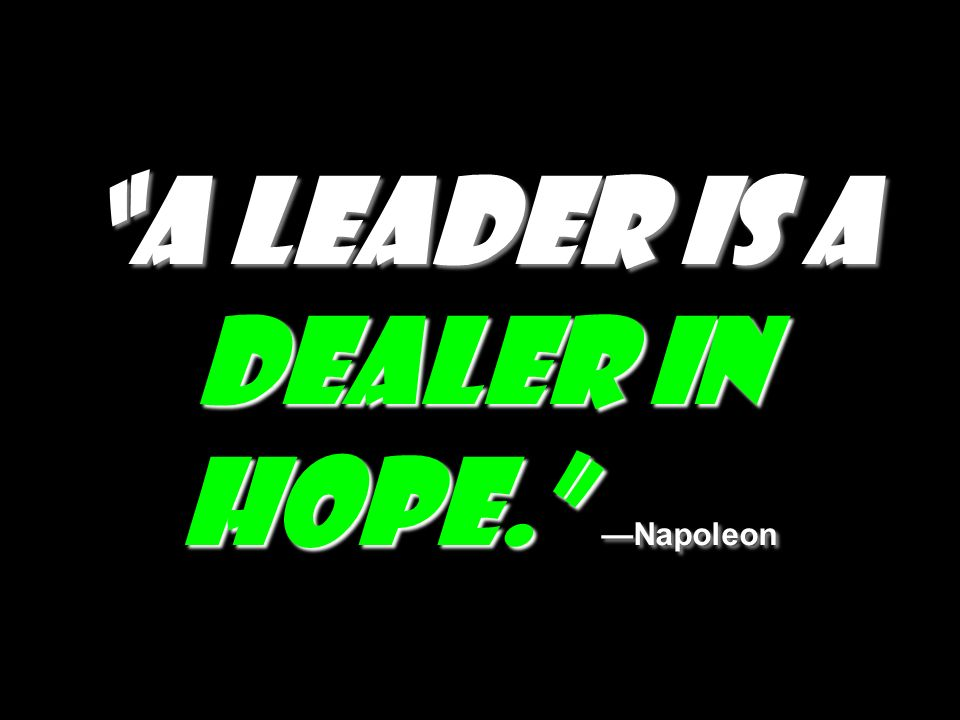 A leader is a dealer in hope. —Napoleon