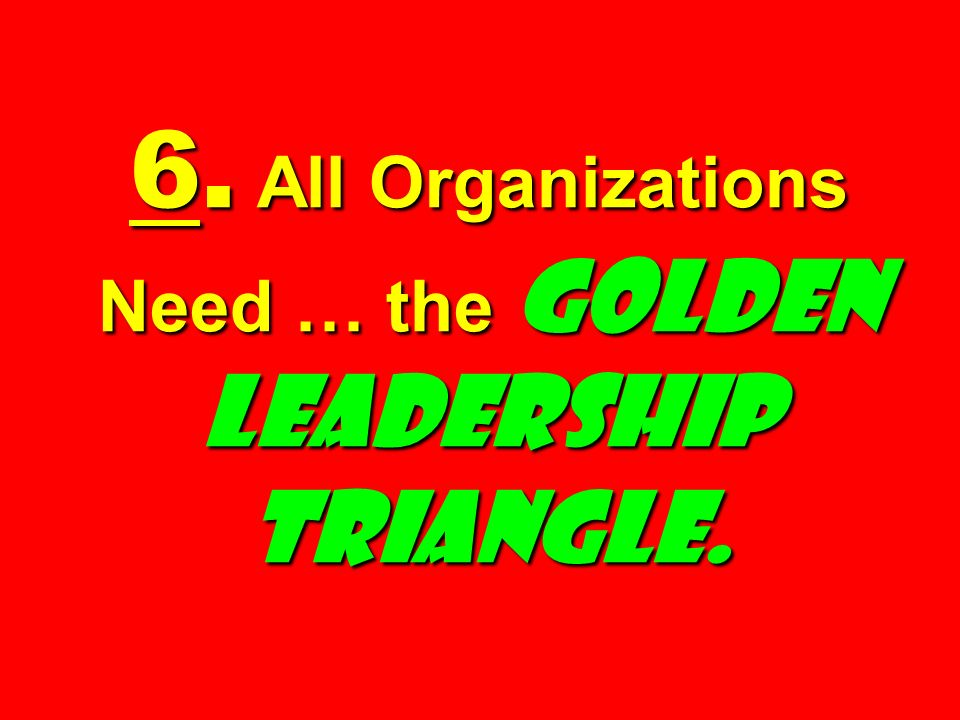 6. All Organizations Need … the Golden Leadership Triangle.