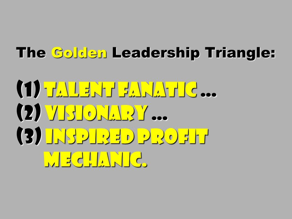 The Golden Leadership Triangle: (1) Talent Fanatic … (2) Visionary … (3) Inspired Profit Mechanic.