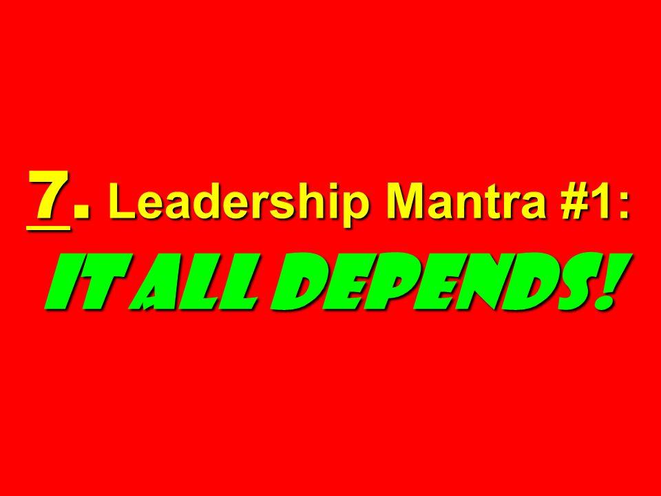 7. Leadership Mantra #1: IT ALL DEPENDS!