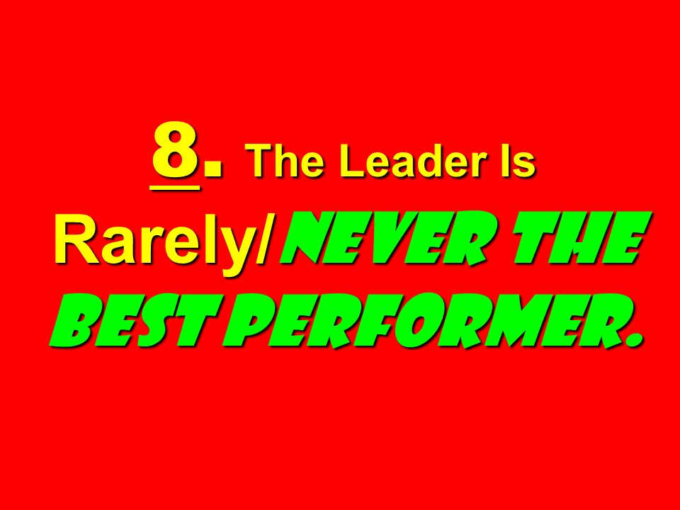 8. The Leader Is Rarely/Never the Best Performer.