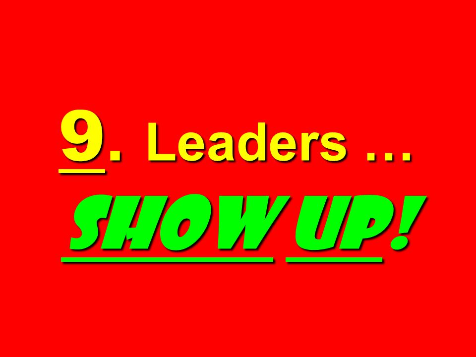 9. Leaders … SHOW UP!