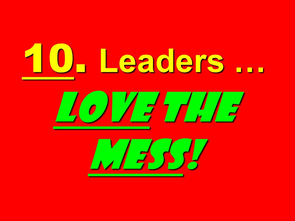 10. Leaders … LOVE the MESS!