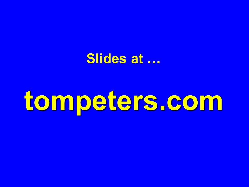 Slides at … tompeters.com