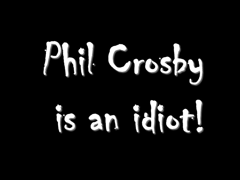 Phil Crosby is an idiot!