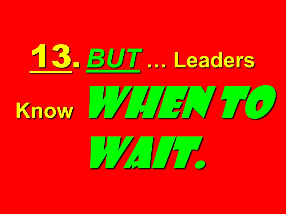 13. BUT … Leaders Know When to Wait.