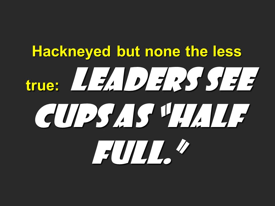 Hackneyed but none the less true: LEADERS SEE CUPS AS HALF FULL.