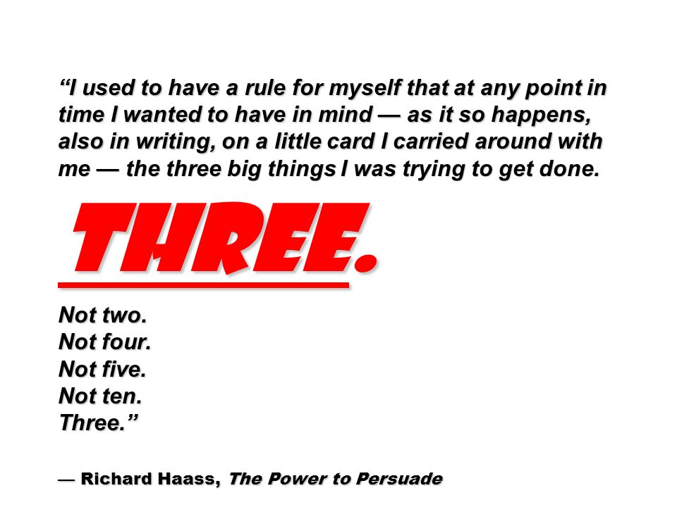 I used to have a rule for myself that at any point in time I wanted to have in mind — as it so happens, also in writing, on a little card I carried around with me — the three big things I was trying to get done.