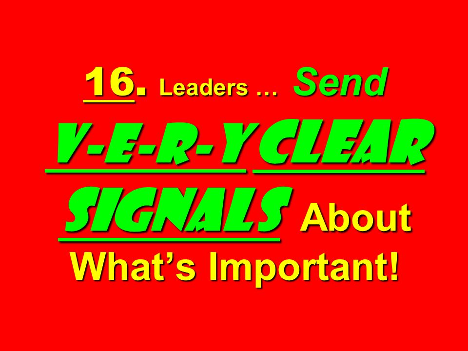 16. Leaders … Send V-E-R-Y Clear Signals About What's Important!