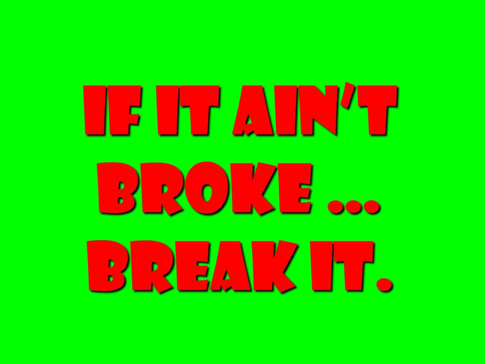 If It Ain't Broke … Break It.