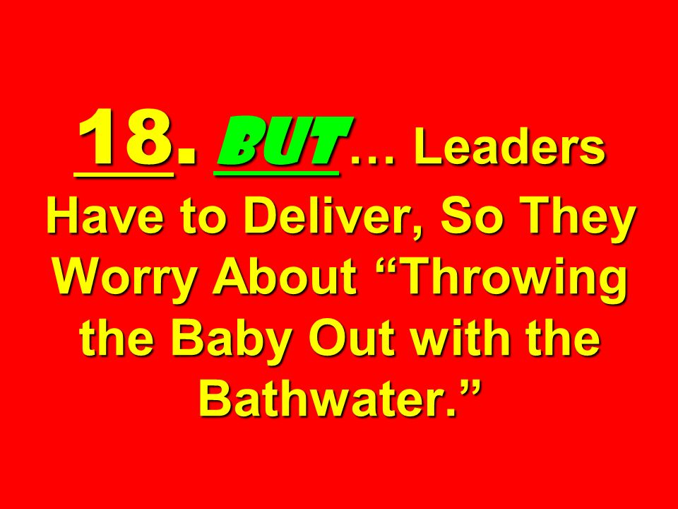 18. BUT … Leaders Have to Deliver, So They Worry About Throwing the Baby Out with the Bathwater.