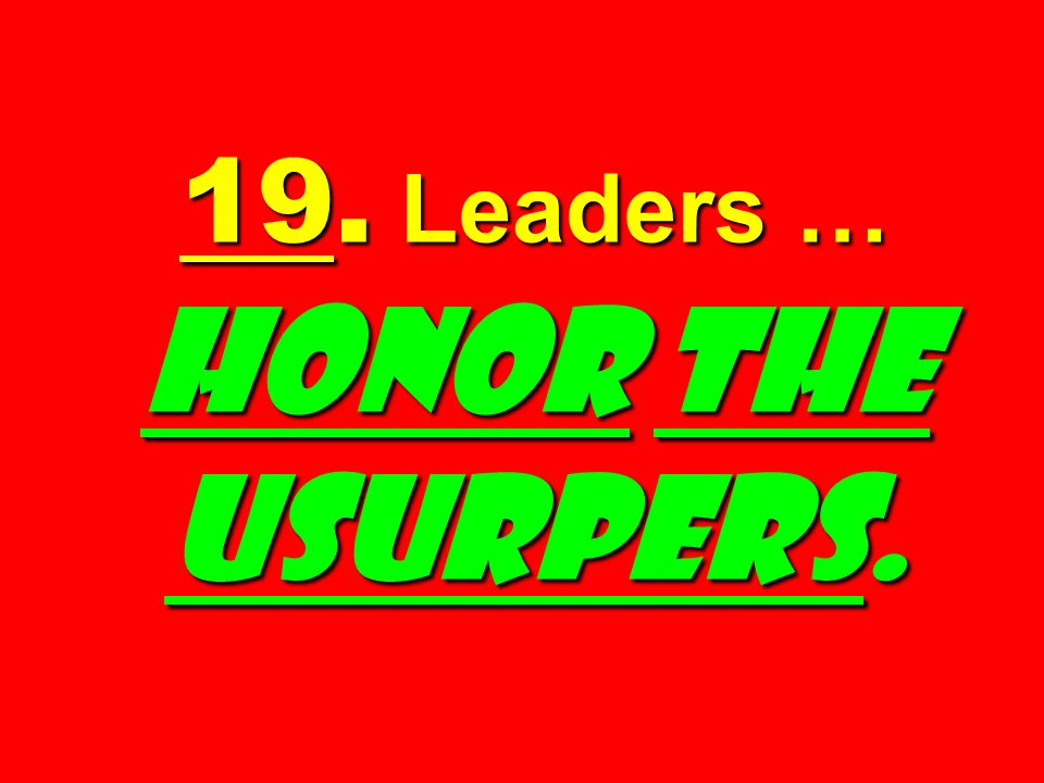 19. Leaders … HONOR THE USURPERS.