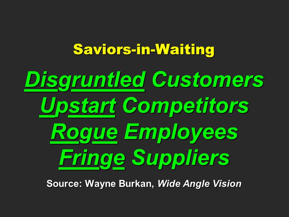 Saviors-in-Waiting Disgruntled Customers Upstart Competitors Rogue Employees Fringe Suppliers Source: Wayne Burkan, Wide Angle Vision