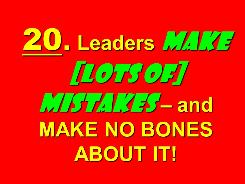 20. Leaders Make [Lots of] Mistakes – and MAKE NO BONES ABOUT IT!