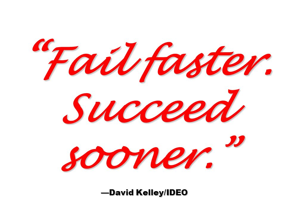 Fail faster. Succeed sooner. —David Kelley/IDEO