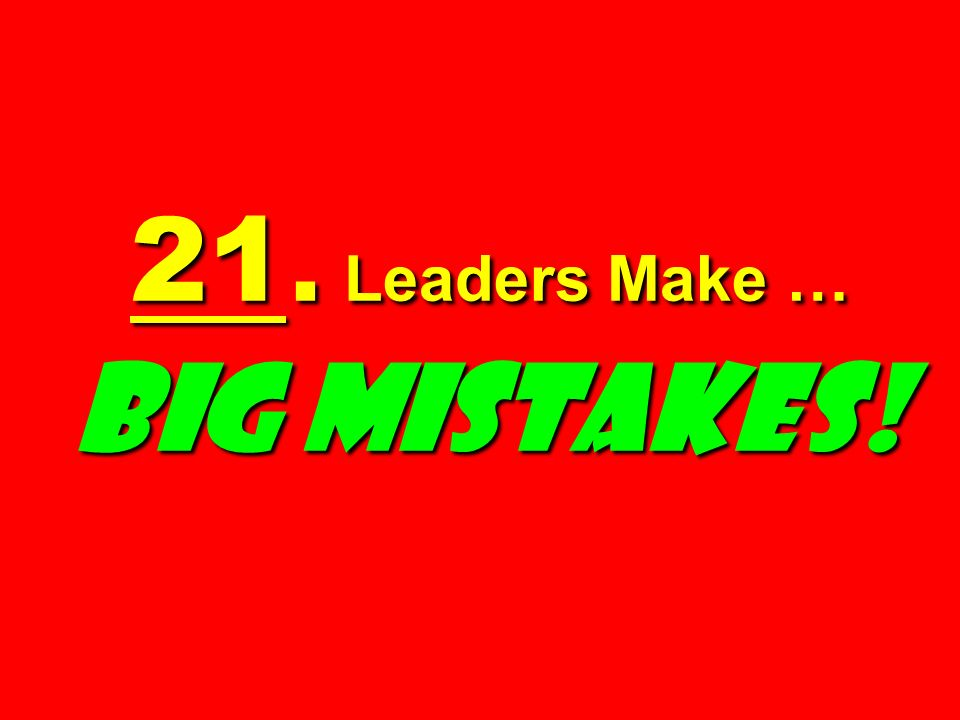 21. Leaders Make … BIG MISTAKES!