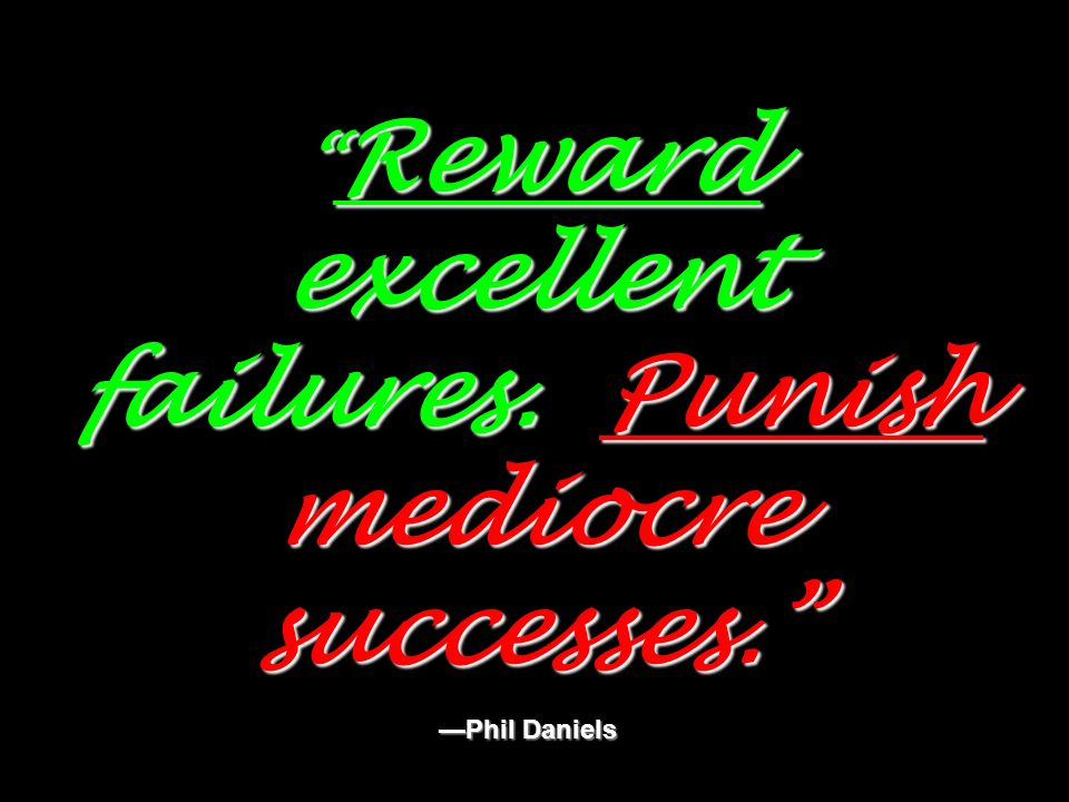 Reward excellent failures. Punish mediocre successes. —Phil Daniels