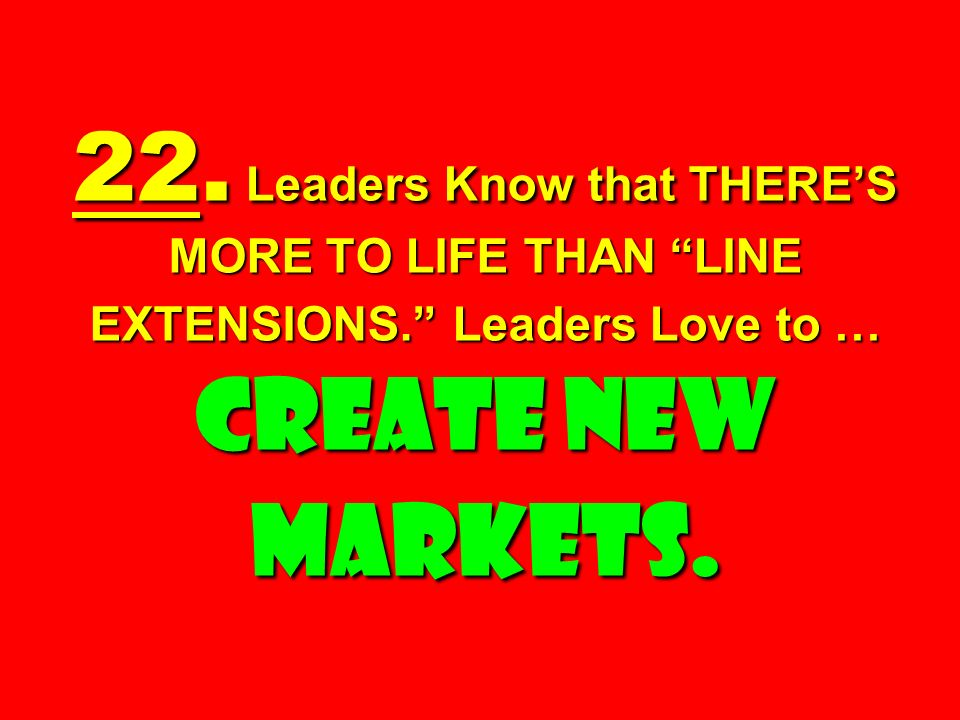 22. Leaders Know that THERE'S MORE TO LIFE THAN LINE EXTENSIONS
