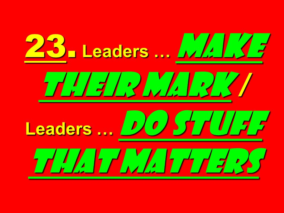 23. Leaders … Make Their Mark / Leaders … Do Stuff That Matters