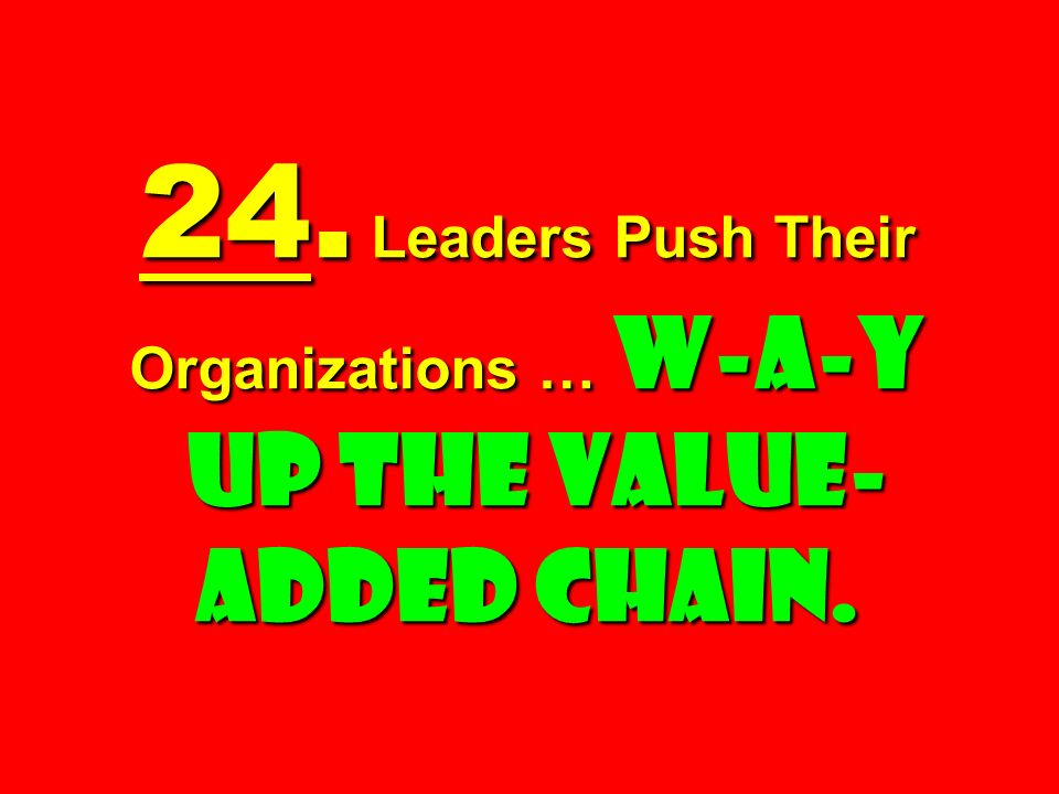 24. Leaders Push Their Organizations … W-a-y Up the Value-added Chain.