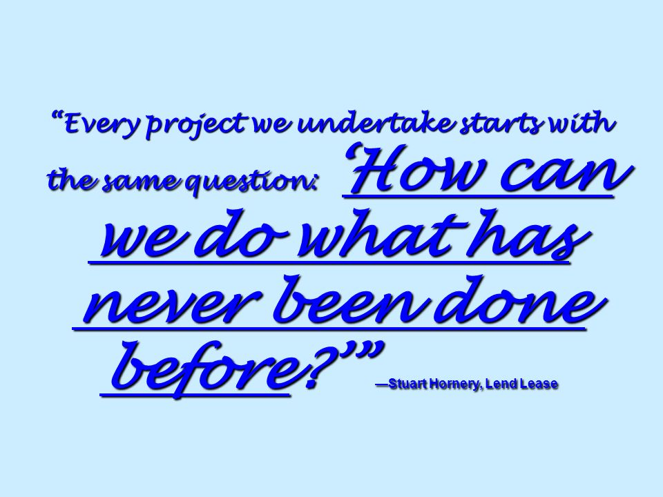 Every project we undertake starts with the same question: 'How can we do what has never been done before ' —Stuart Hornery, Lend Lease