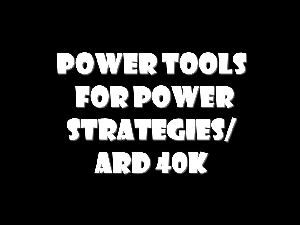 Power Tools For Power Strategies/ ARD 40K