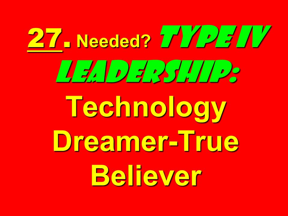 27. Needed Type IV Leadership: Technology Dreamer-True Believer