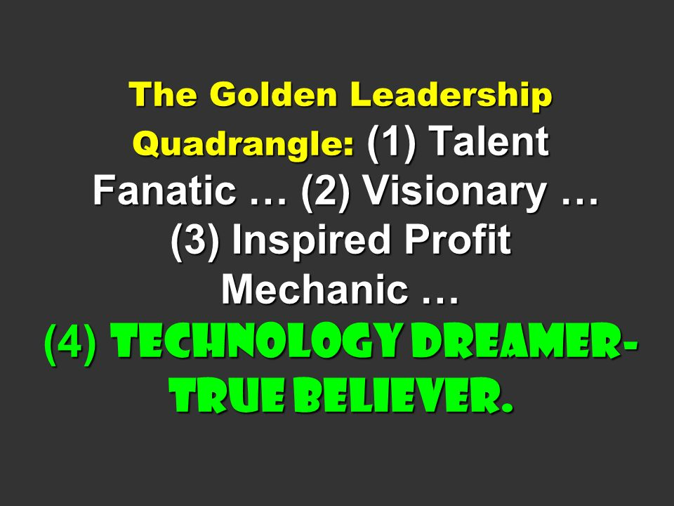 The Golden Leadership Quadrangle: (1) Talent Fanatic … (2) Visionary … (3) Inspired Profit Mechanic … (4) Technology Dreamer-True Believer.