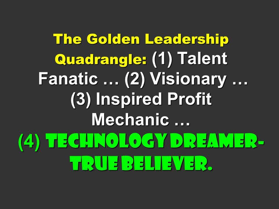 The Golden Leadership Quadrangle: (1) Talent Fanatic … (2) Visionary … (3) Inspired Profit Mechanic … (4) Technology Dreamer-True Believer.
