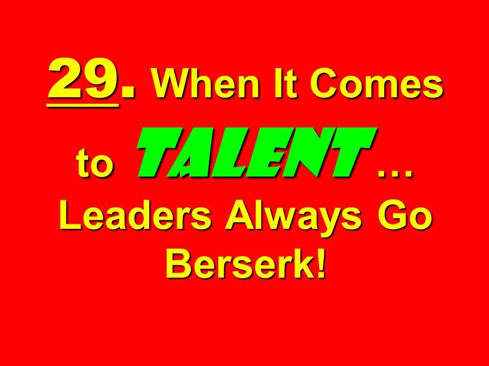 29. When It Comes to TALENT … Leaders Always Go Berserk!
