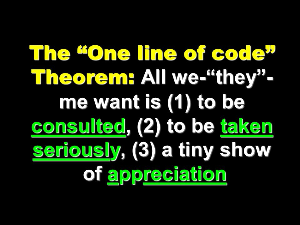 The One line of code Theorem: All we- they -me want is (1) to be consulted, (2) to be taken seriously, (3) a tiny show of appreciation