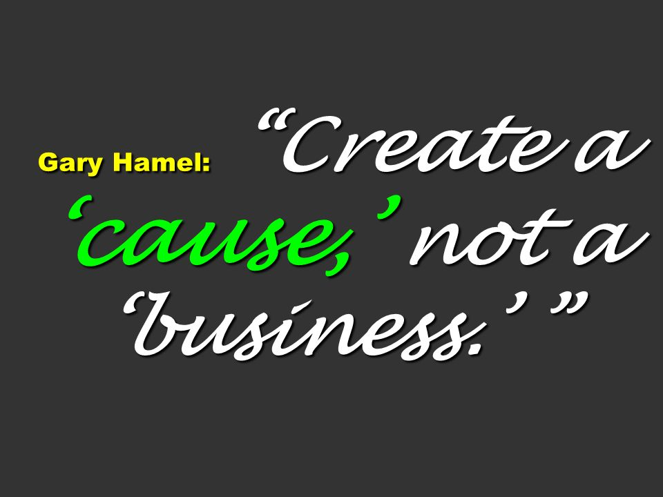Gary Hamel: Create a 'cause,' not a 'business.'