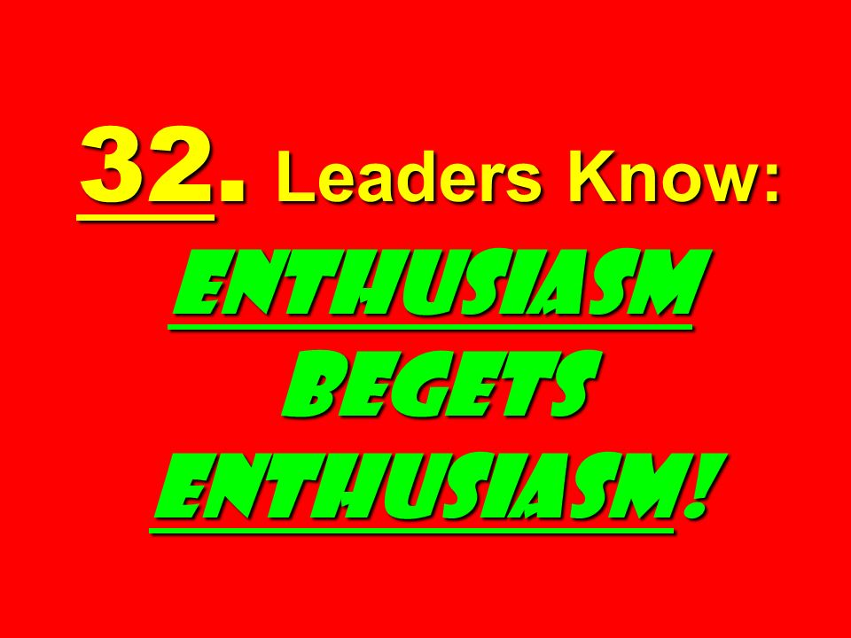 32. Leaders Know: ENTHUSIASM BEGETS ENTHUSIASM!