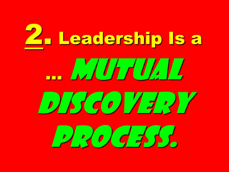 2. Leadership Is a … Mutual Discovery Process.