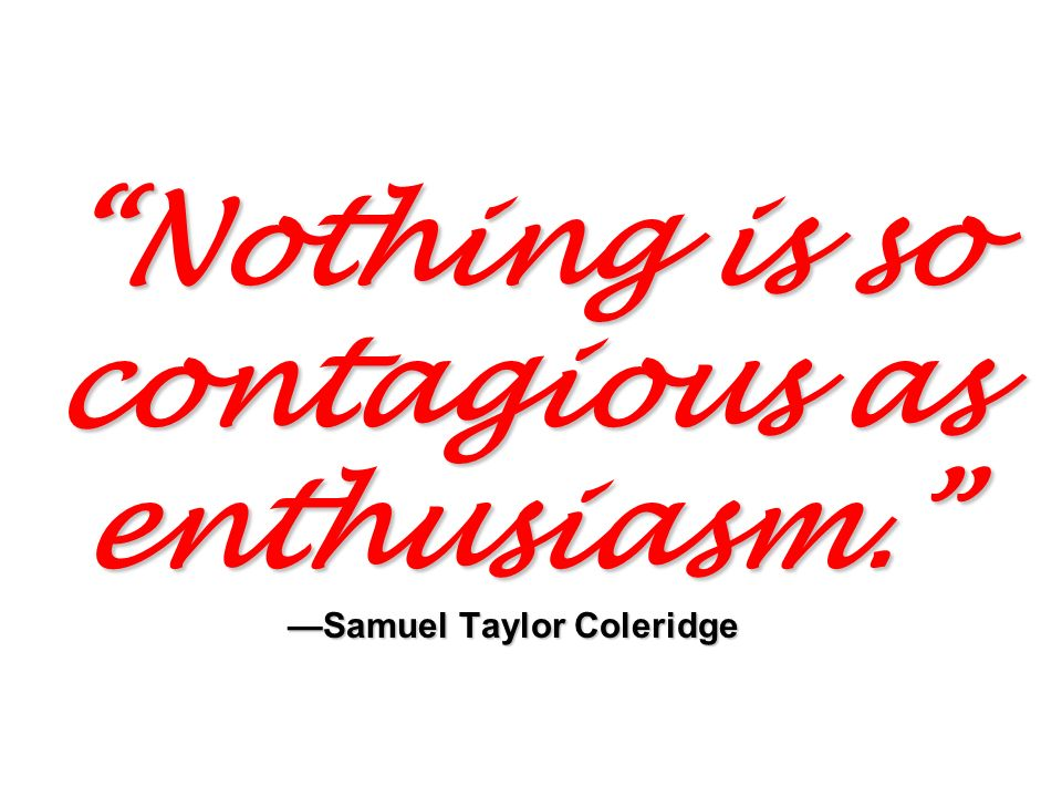 Nothing is so contagious as enthusiasm. —Samuel Taylor Coleridge