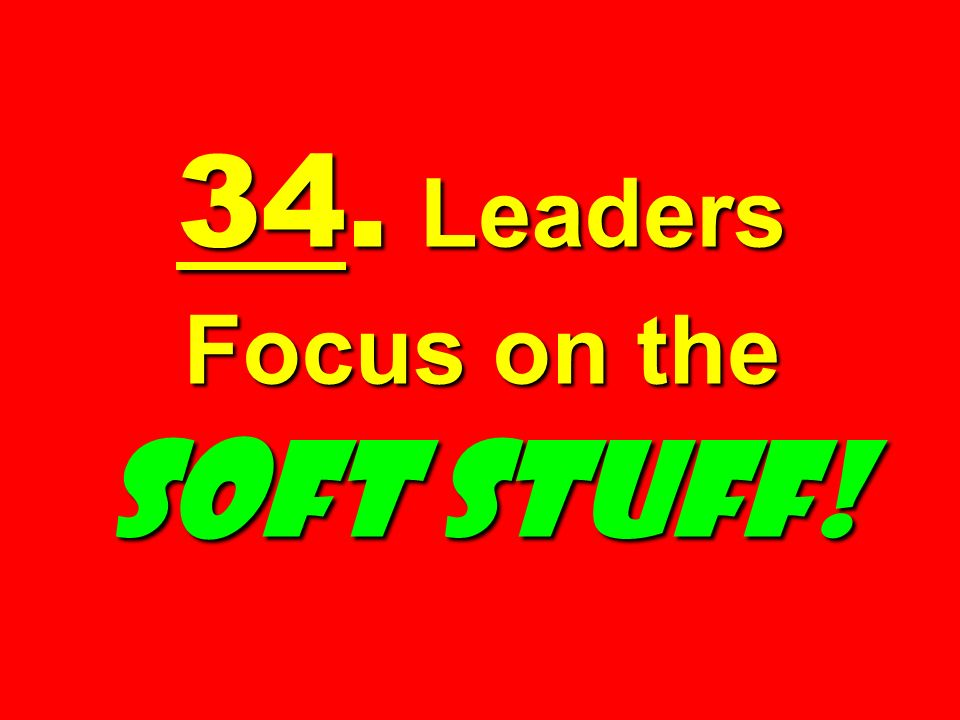 34. Leaders Focus on the SOFT STUFF!