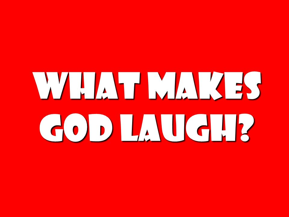 What makes God laugh