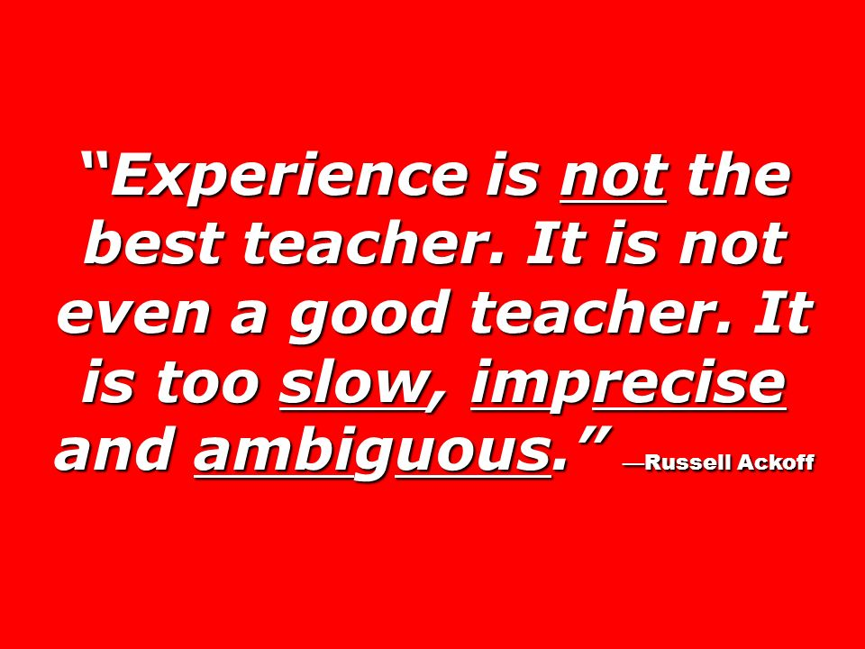 Experience is not the best teacher. It is not even a good teacher
