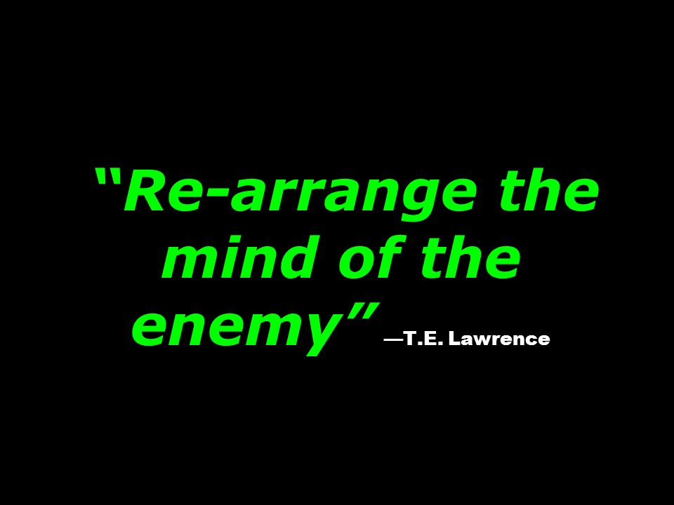 Re-arrange the mind of the enemy —T.E. Lawrence