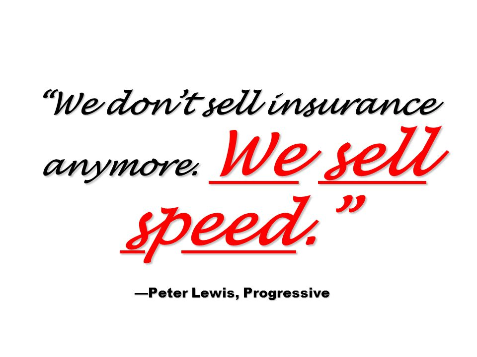 We don't sell insurance anymore. We sell speed