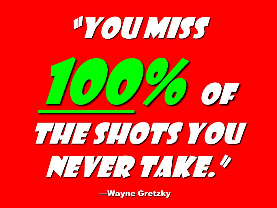 You miss 100% of the shots you never take. —Wayne Gretzky