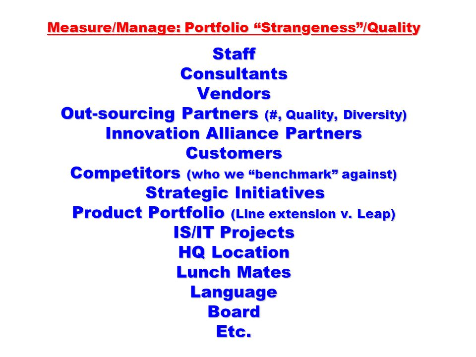 Measure/Manage: Portfolio Strangeness /Quality Staff Consultants Vendors Out-sourcing Partners (#, Quality, Diversity) Innovation Alliance Partners Customers Competitors (who we benchmark against) Strategic Initiatives Product Portfolio (Line extension v.