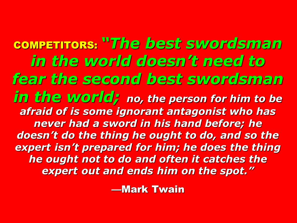 COMPETITORS: The best swordsman in the world doesn't need to fear the second best swordsman in the world; no, the person for him to be afraid of is some ignorant antagonist who has never had a sword in his hand before; he doesn't do the thing he ought to do, and so the expert isn't prepared for him; he does the thing he ought not to do and often it catches the expert out and ends him on the spot. —Mark Twain