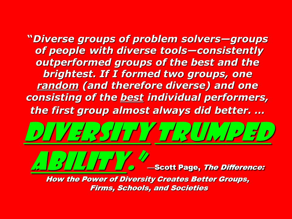 Diverse groups of problem solvers—groups of people with diverse tools—consistently outperformed groups of the best and the brightest. If I formed two groups, one random (and therefore diverse) and one consisting of the best individual performers, the first group almost always did better. … Diversity trumped ability. —Scott Page, The Difference: How the Power of Diversity Creates Better Groups, Firms, Schools, and Societies
