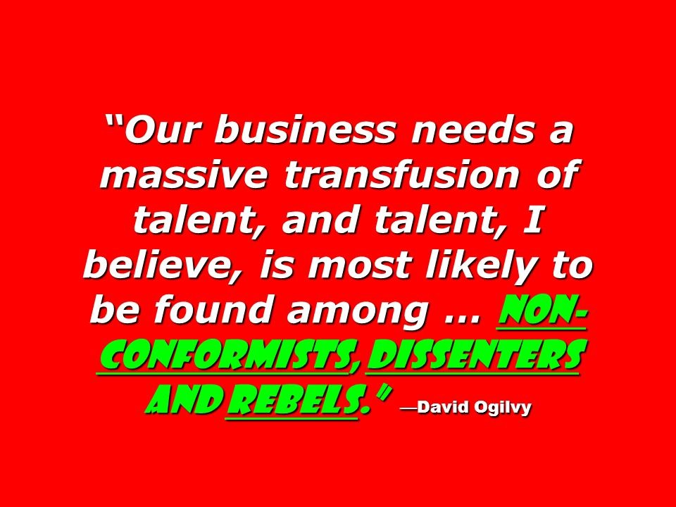 Our business needs a massive transfusion of talent, and talent, I believe, is most likely to be found among … non-conformists, dissenters and rebels. —David Ogilvy