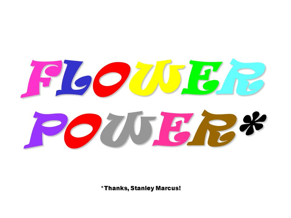 FLOWER POWER* *Thanks, Stanley Marcus!