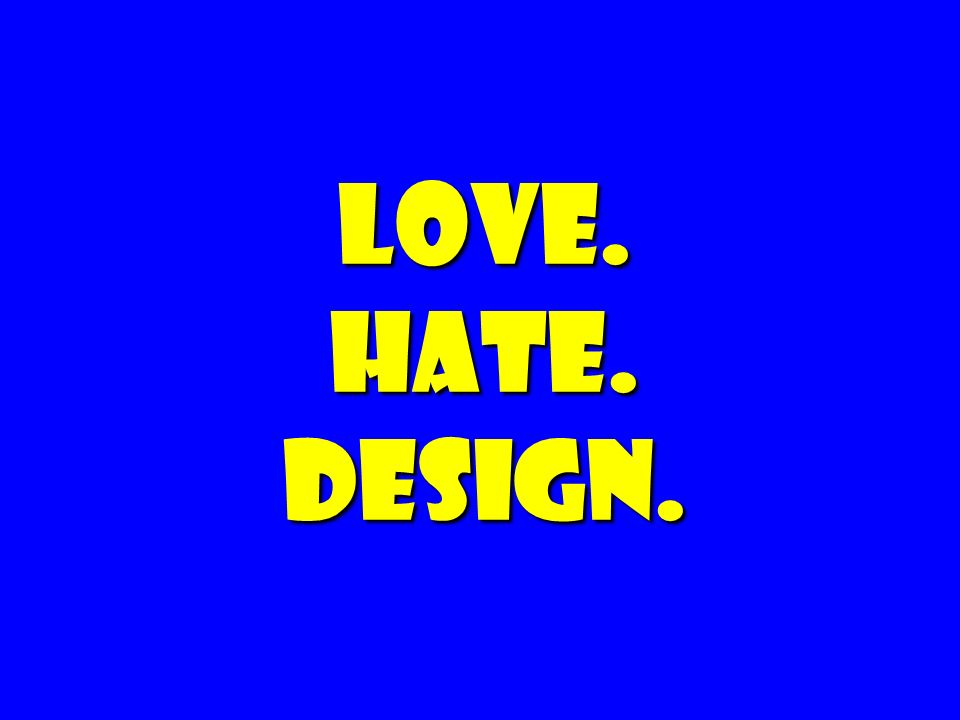 Love. Hate. Design